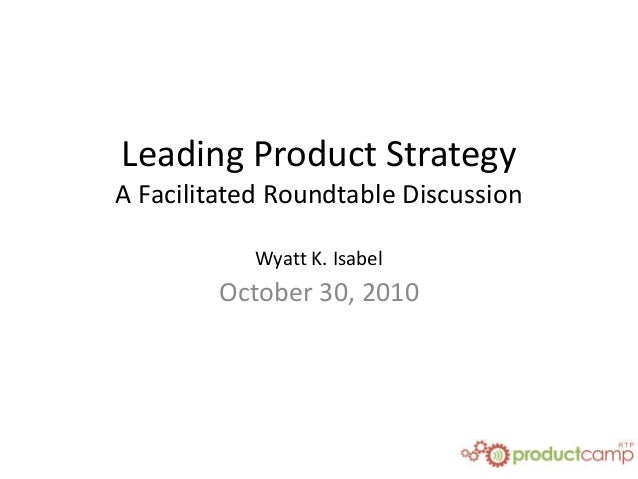 Leading Product Strategy A Facilitated Roundtable Discussion Wyatt K. Isabel October 30, 2010