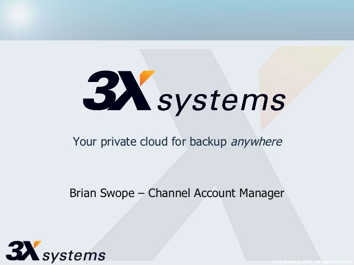 Your private cloud for backup  anywhere Brian Swope – Channel Account Manager