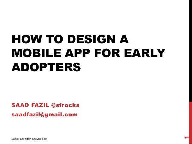 HOW TO DESIGN AMOBILE APP FOR EARLYADOPTERSSAAD FAZIL @sfrockssaadfazil@gmail.com1Saad Fazil http://theitvale.com