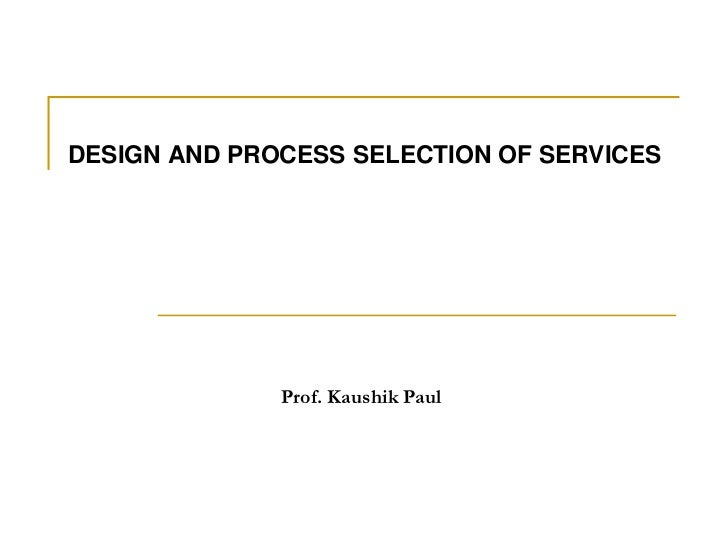DESIGN AND PROCESS SELECTION OF SERVICES<br />Prof. Kaushik Paul<br />