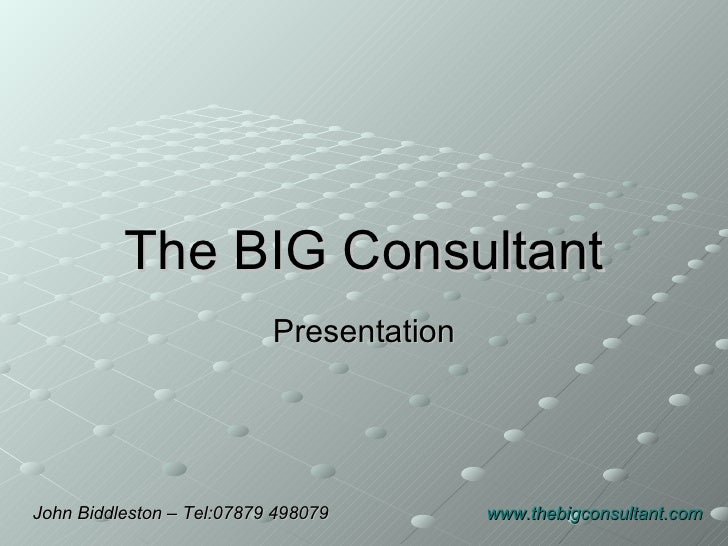 The BIG Consultant Presentation John Biddleston – Tel:07879 498079  www.thebigconsultant.com