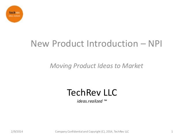 New Product Introduction – NPI Moving Product Ideas to Market  TechRev LLC ideas.realized ™  2/9/2014  Company Confidentia...