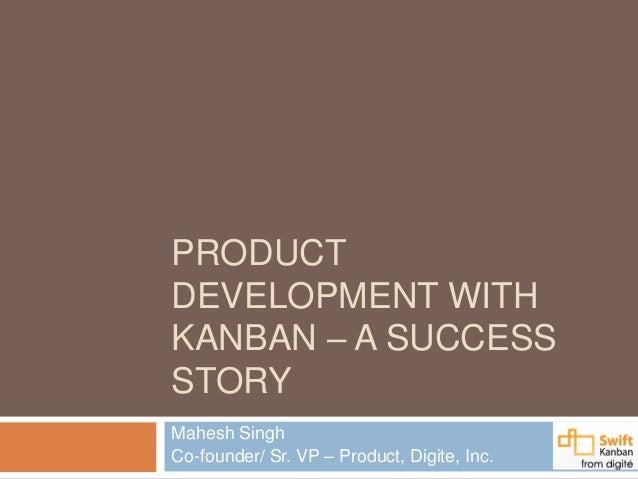 PRODUCTDEVELOPMENT WITHKANBAN – A SUCCESSSTORYMahesh SinghCo-founder/ Sr. VP – Product, Digite, Inc.