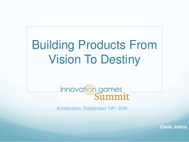 Building Products From Vision To Destiny Oana Juncu Amsterdam, September 18th- 20th