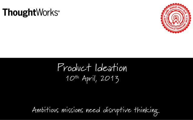 Product Ideation 10th April, 2013  Ambitious missions need disruptive thinking