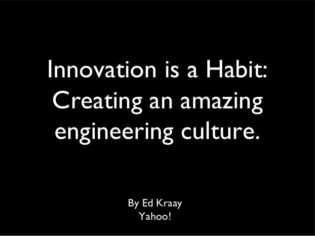 Innovation is a Habit: Creating an amazing engineering culture. By Ed Kraay Yahoo!