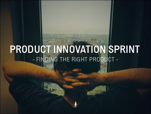 PRODUCT INNOVATION SPRINT - FINDING THE RIGHT PRODUCT -