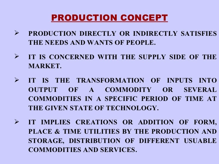 <ul><li>PRODUCTION CONCEPT </li></ul><ul><ul><li>PRODUCTION DIRECTLY OR INDIRECTLY SATISFIES THE NEEDS AND WANTS OF PEOPLE...