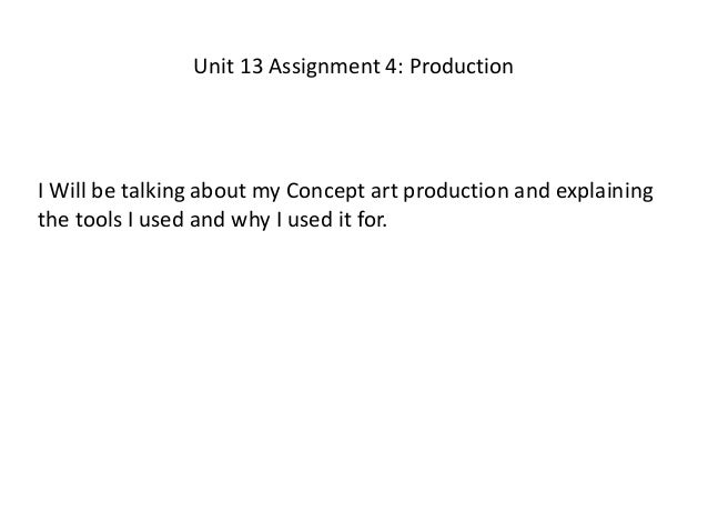 Unit 13 Assignment 4: Production I Will be talking about my Concept art production and explaining the tools I used and why...