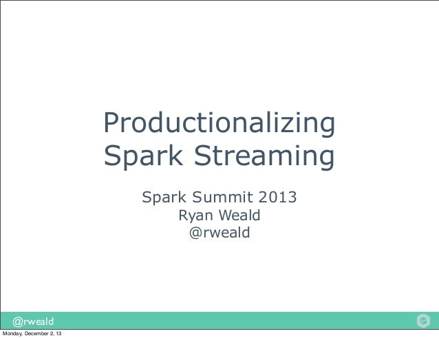 Productionalizing Spark Streaming Spark Summit 2013 Ryan Weald @rweald  @rweald Monday, December 2, 13