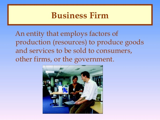 Business Firm An entity that employs factors of production (resources) to produce goods and services to be sold to consume...