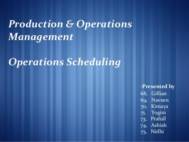 Production & Operations Management Operations Scheduling -Presented by 68, Gillian 69, Naveen 70, Kimaya 71, Yogini 73, Pr...