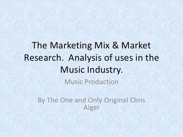 The Marketing Mix & MarketResearch. Analysis of uses in the        Music Industry.           Music Production   By The One...