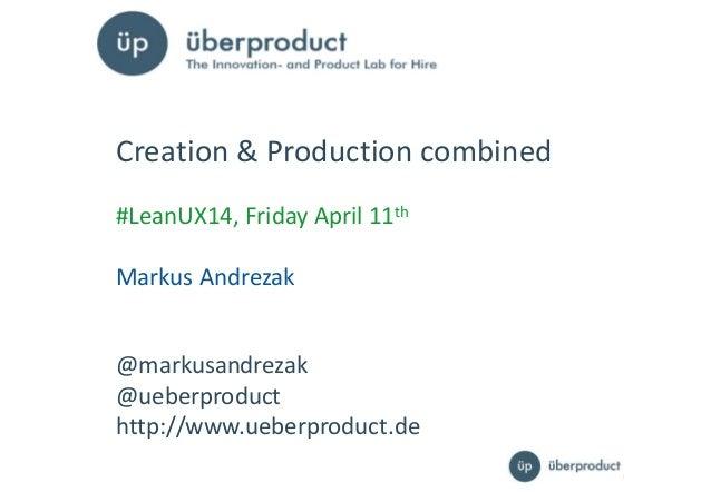 11 @markusandrezak @ueberproduct http://www.ueberproduct.de Creation & Production combined #LeanUX14, Friday April 11th Ma...