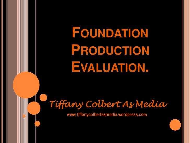 Foundation Production Evaluation.<br />Tiffany Colbert As Media<br />www.tiffanycolbertasmedia.wordpress.com<br />