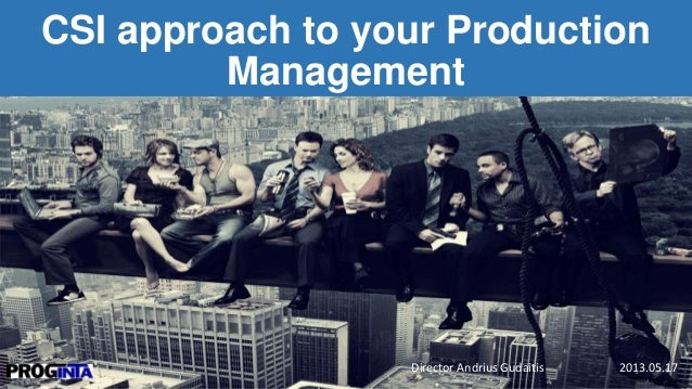 CSI approach to your Production Management Director Andrius Gudaitis 2013.05.171