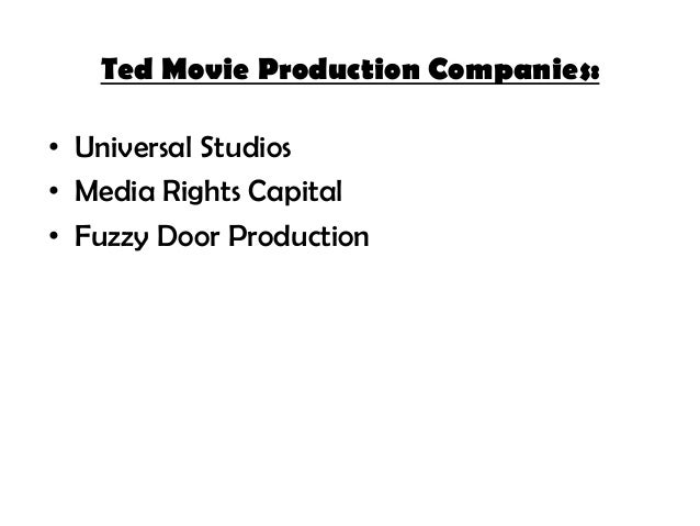 Ted Movie Production Companies: • Universal Studios • Media Rights Capital • Fuzzy Door Production