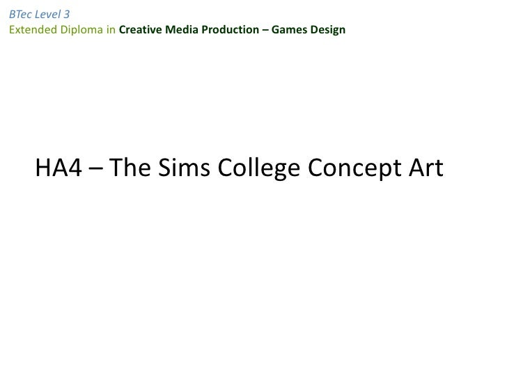 BTec Level 3Extended Diploma in Creative Media Production – Games Design    HA4 – The Sims College Concept Art