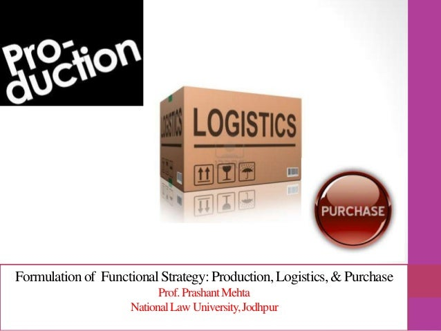 Formulationof FunctionalStrategy:Production,Logistics, & Purchase Prof.PrashantMehta NationalLawUniversity,Jodhpur