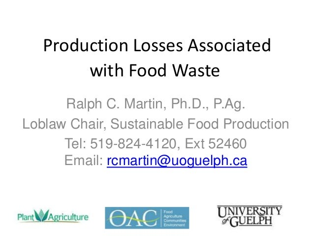 Production Losses Associated with Food Waste Ralph C. Martin, Ph.D., P.Ag. Loblaw Chair, Sustainable Food Production Tel: ...