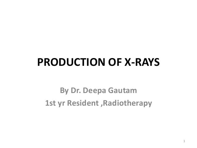 PRODUCTION OF X-RAYS By Dr. Deepa Gautam 1st yr Resident ,Radiotherapy  1