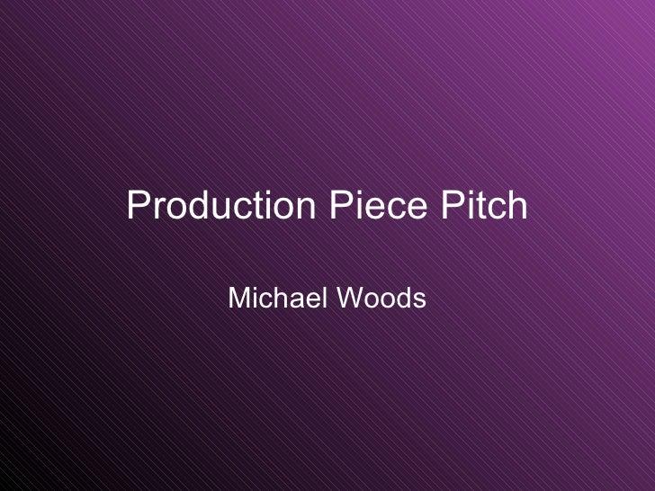 Production Piece Pitch Michael Woods