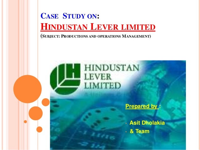 CASE STUDY ON:HINDUSTAN LEVER LIMITED(SUBJECT: PRODUCTIONS AND OPERATIONS MANAGEMENT)Prepared by :• Asit Dholakia• & Team