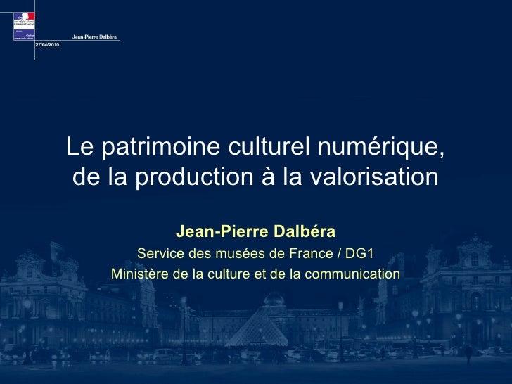 Le patrimoine culturel numérique, de la production à la valorisation                Jean-Pierre Dalbéra         Service de...