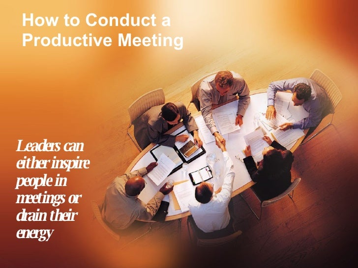 How to Conduct a Productive Meeting Leaders can either inspire people in meetings or drain their energy
