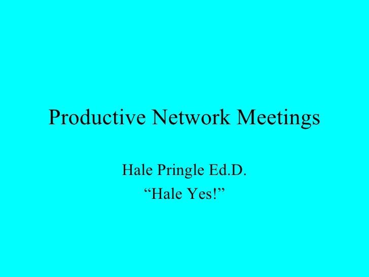 "Productive Network Meetings Hale Pringle Ed.D. "" Hale Yes!"""