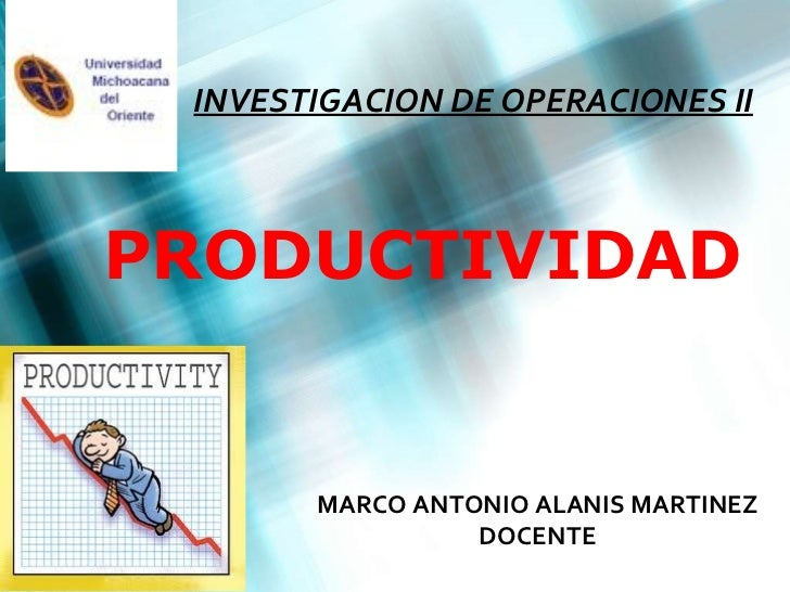PRODUCTIVIDAD INVESTIGACION DE OPERACIONES II MARCO ANTONIO ALANIS MARTINEZ DOCENTE