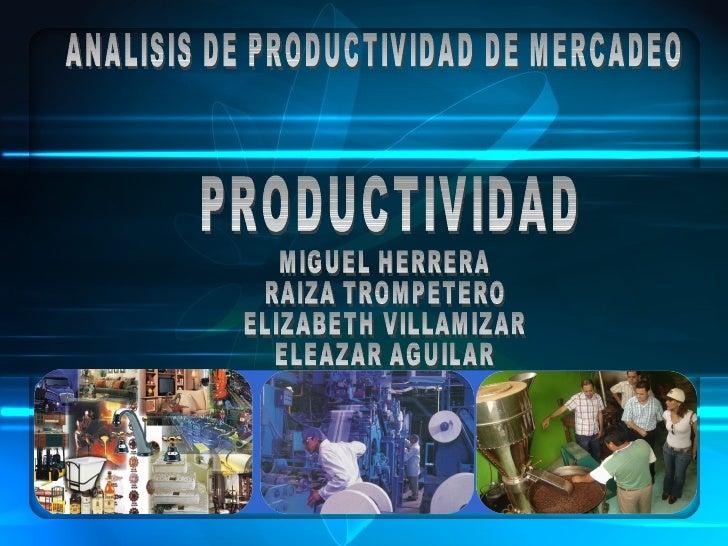PRODUCTIVIDAD ANALISIS DE PRODUCTIVIDAD DE MERCADEO MIGUEL HERRERA RAIZA TROMPETERO ELIZABETH VILLAMIZAR ELEAZAR AGUILAR
