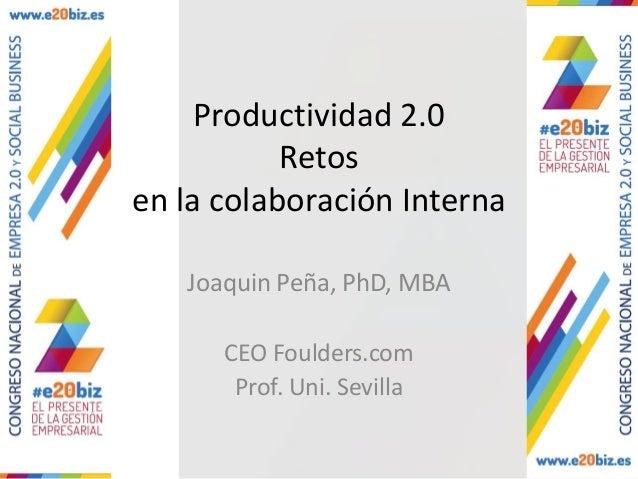 Productividad 2.0 Retos en la colaboración Interna Joaquin Peña, PhD, MBA CEO Foulders.com Prof. Uni. Sevilla