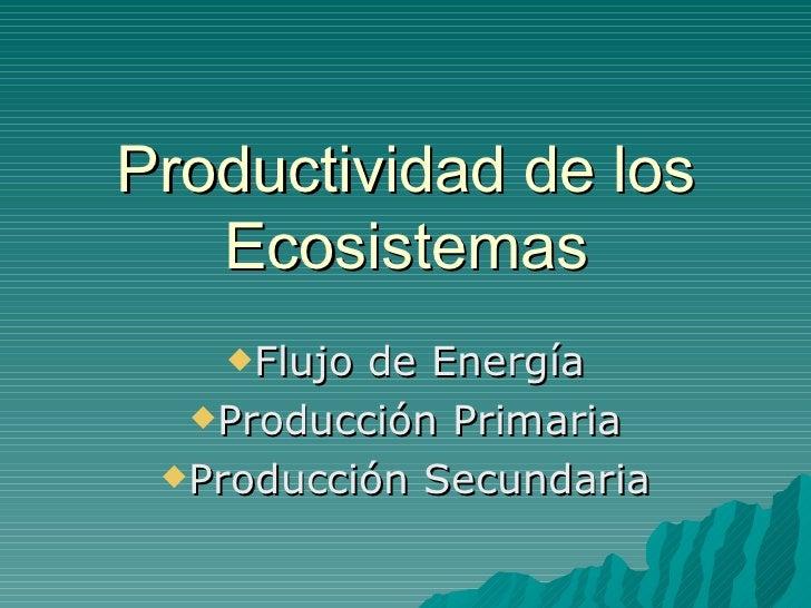 Productividad de los    Ecosistemas    Flujo de Energía   Producción Primaria   Producción Secundaria
