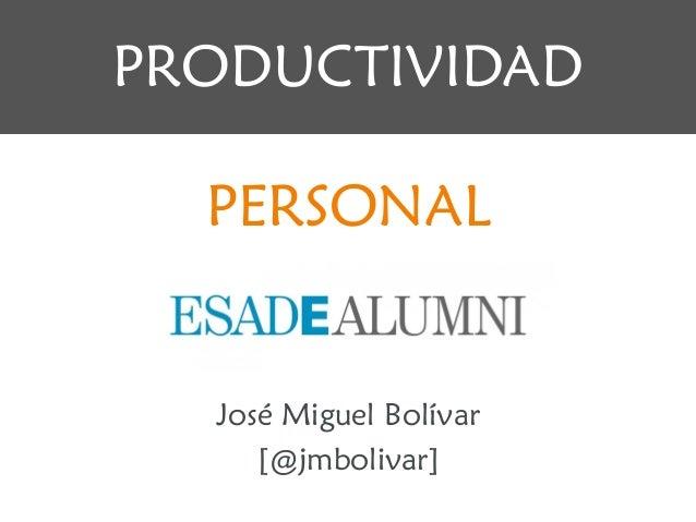 José Miguel Bolívar [@jmbolivar] PRODUCTIVIDAD PERSONAL