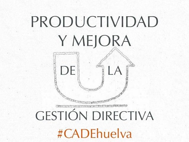 PRODUCTIVIDADY MEJORAGESTIÓN DIRECTIVA#CADEhuelvaDE LA