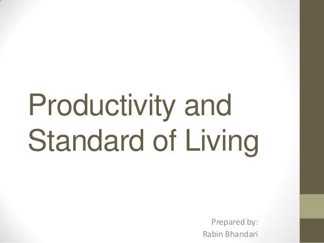Productivity and Standard of Living Prepared by: Rabin Bhandari