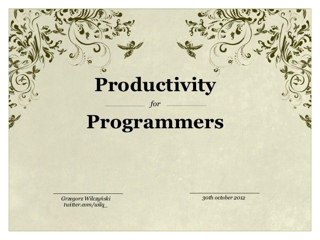 Productivity                      for         ProgrammersGrzegorz Wilczyński         30th october 2012 twitter.com/wilq_