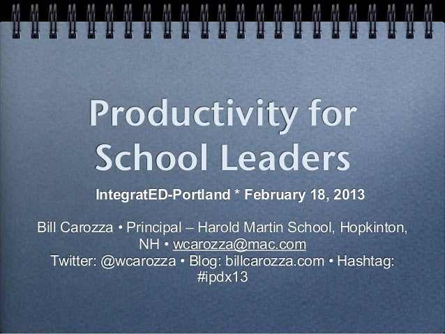 Productivity for        School Leaders         IntegratED-Portland * February 18, 2013Bill Carozza • Principal – Harold Ma...