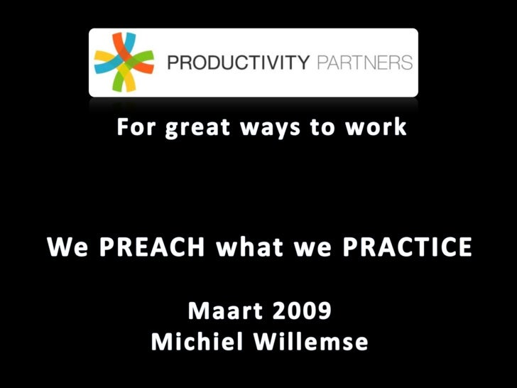 For great ways to work<br />We PREACH what we PRACTICE <br />Maart2009<br />Michiel Willemse<br />