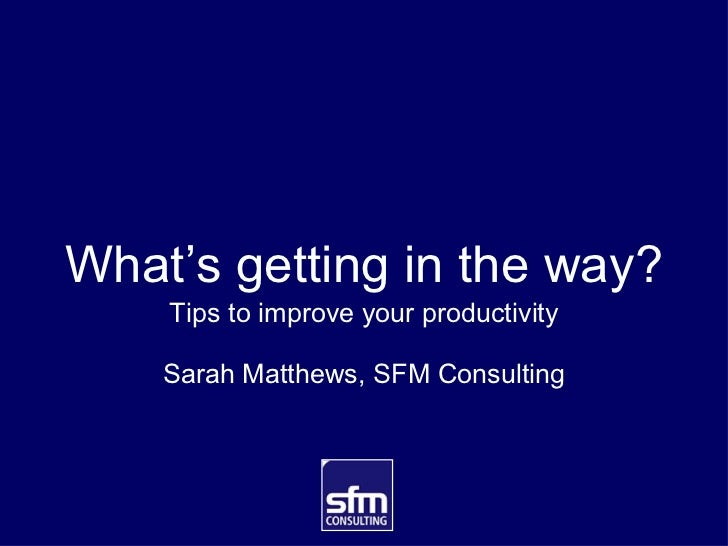 What's getting in the way? <ul><li>Tips to improve your productivity </li></ul><ul><li>Sarah Matthews, SFM Consulting </li...