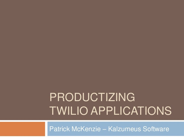 PRODUCTIZINGTWILIO APPLICATIONSPatrick McKenzie – Kalzumeus Software
