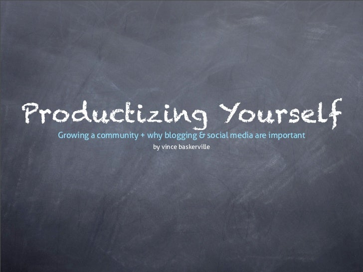 Productizing YourselfGrowing a community + why blogging & social media are important                        by vince baske...