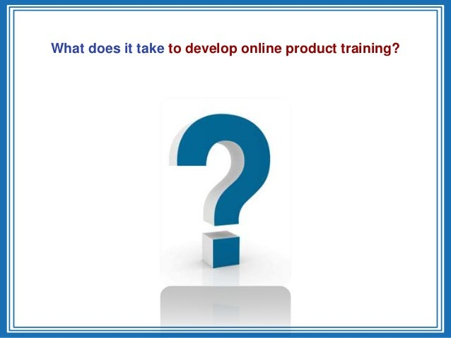What does it take to develop online product training?
