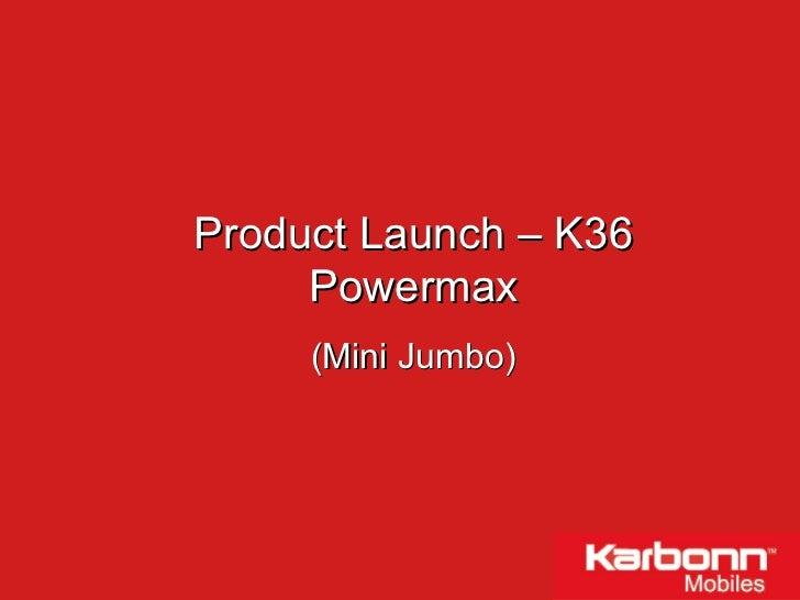 Product Launch – K36 Powermax (Mini Jumbo)
