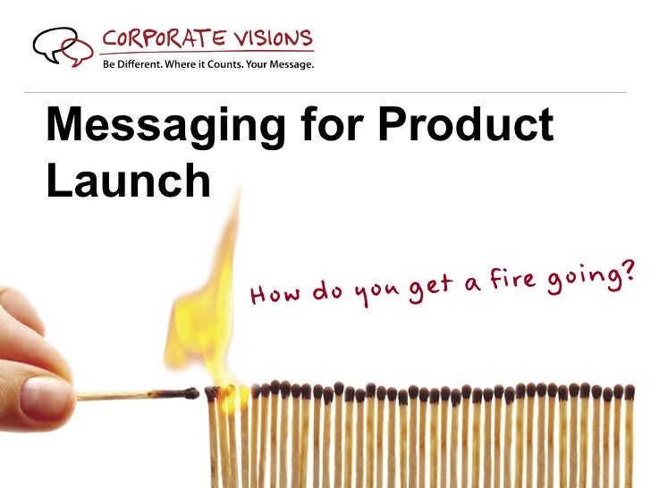 Messaging for ProductLaunch        How do you g et a fire going?