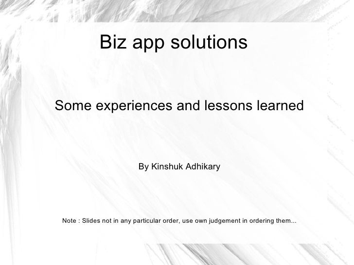 Biz app solutions   Some experiences and lessons learned                               By Kinshuk Adhikary      Note : Sli...