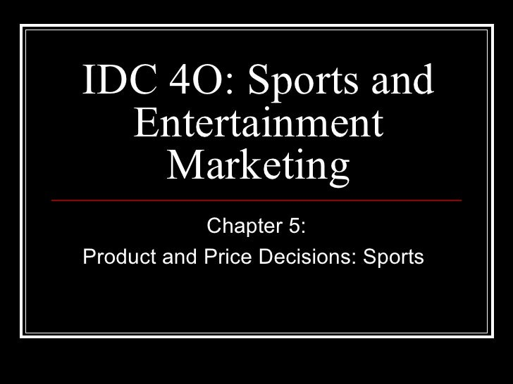 IDC 4O: Sports and  Entertainment    Marketing            Chapter 5:Product and Price Decisions: Sports