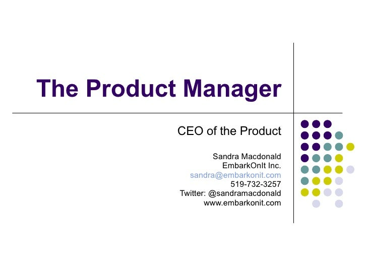 The Product Manager CEO of the Product Sandra Macdonald EmbarkOnIt Inc. [email_address] 519-732-3257 Twitter: @sandramacdo...