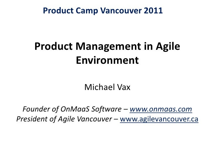 Product Camp Vancouver 2011<br />Product Management in Agile EnvironmentMichael Vax Founder of OnMaaS Software – www.onmaa...